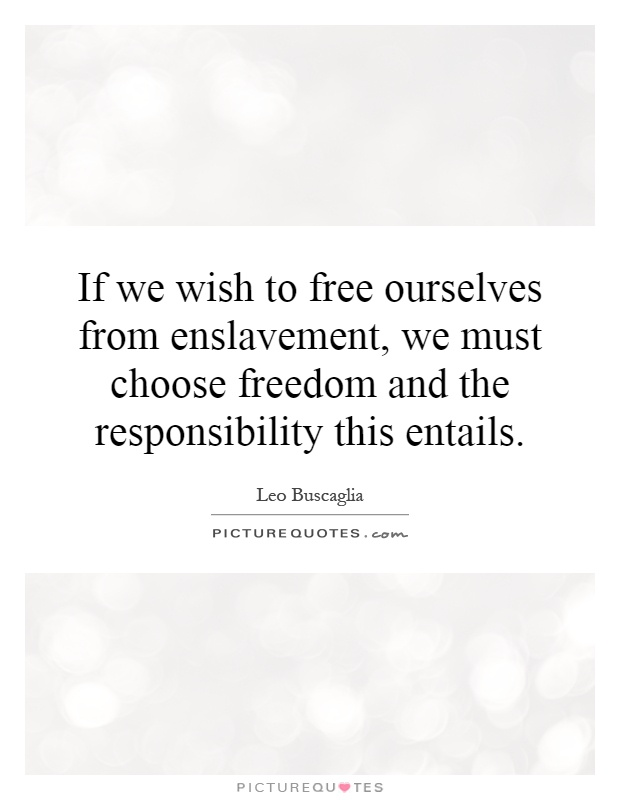 If we wish to free ourselves from enslavement, we must choose freedom and the responsibility this entails Picture Quote #1