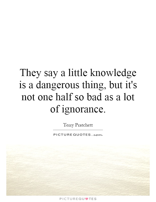 They say a little knowledge is a dangerous thing, but it's not one half so bad as a lot of ignorance Picture Quote #1