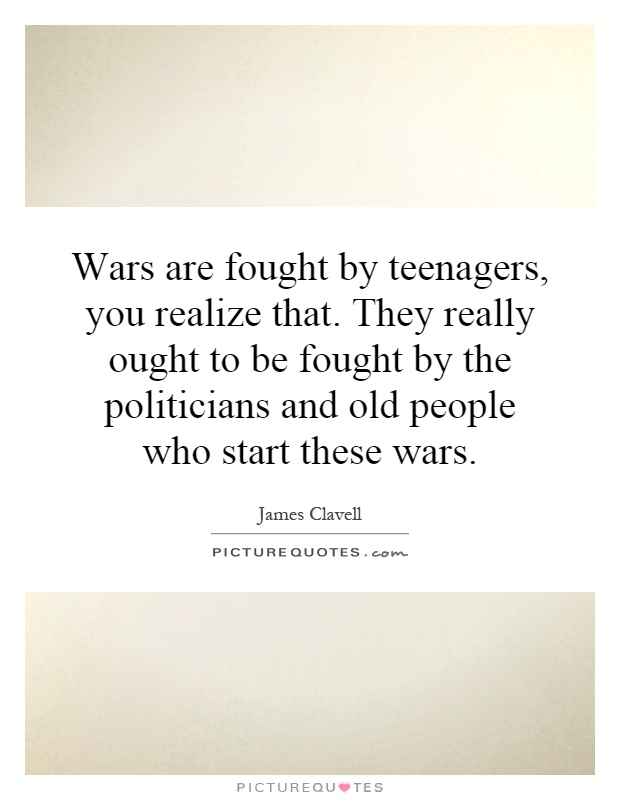 Wars are fought by teenagers, you realize that. They really ought to be fought by the politicians and old people who start these wars Picture Quote #1