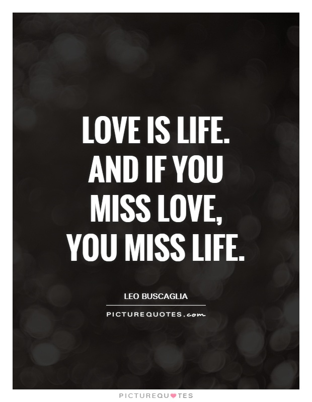 Love is life. And if you miss love, you miss life Picture Quote #1