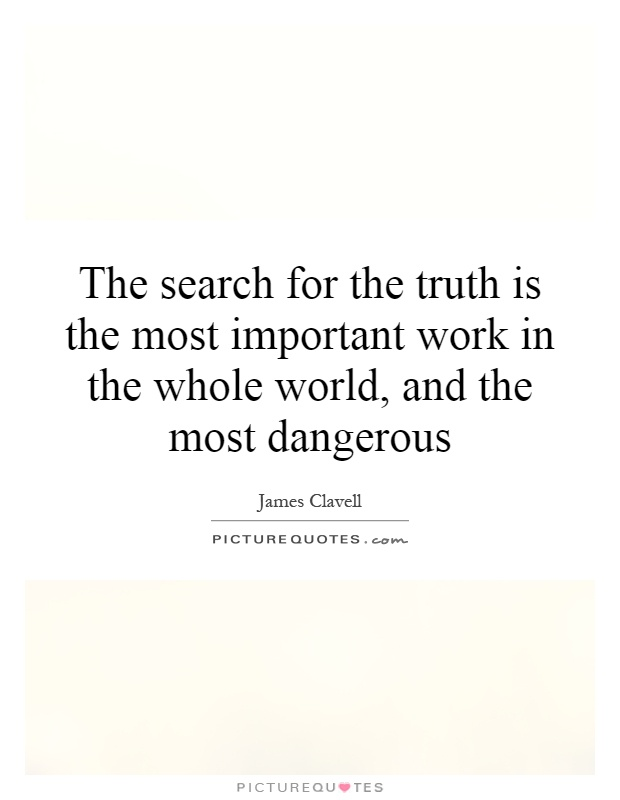 The search for the truth is the most important work in the whole world, and the most dangerous Picture Quote #1