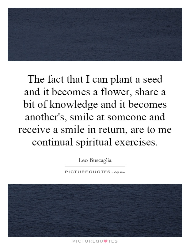 The fact that I can plant a seed and it becomes a flower, share a bit of knowledge and it becomes another's, smile at someone and receive a smile in return, are to me continual spiritual exercises Picture Quote #1