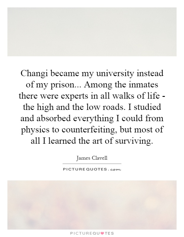 Changi became my university instead of my prison... Among the inmates there were experts in all walks of life - the high and the low roads. I studied and absorbed everything I could from physics to counterfeiting, but most of all I learned the art of surviving Picture Quote #1