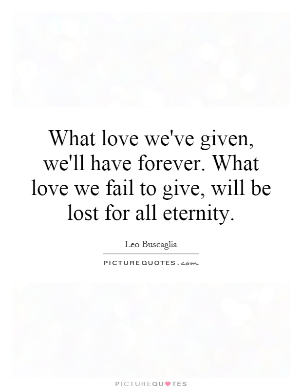 What love we've given, we'll have forever. What love we fail to give, will be lost for all eternity Picture Quote #1