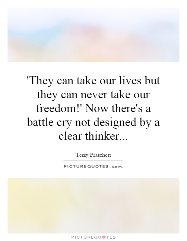 'They can take our lives but they can never take our freedom!' Now there's a battle cry not designed by a clear thinker Picture Quote #1