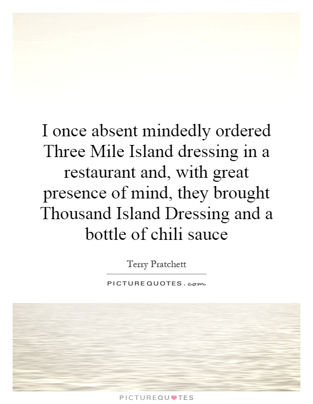 I once absent mindedly ordered Three Mile Island dressing in a restaurant and, with great presence of mind, they brought Thousand Island Dressing and a bottle of chili sauce Picture Quote #1