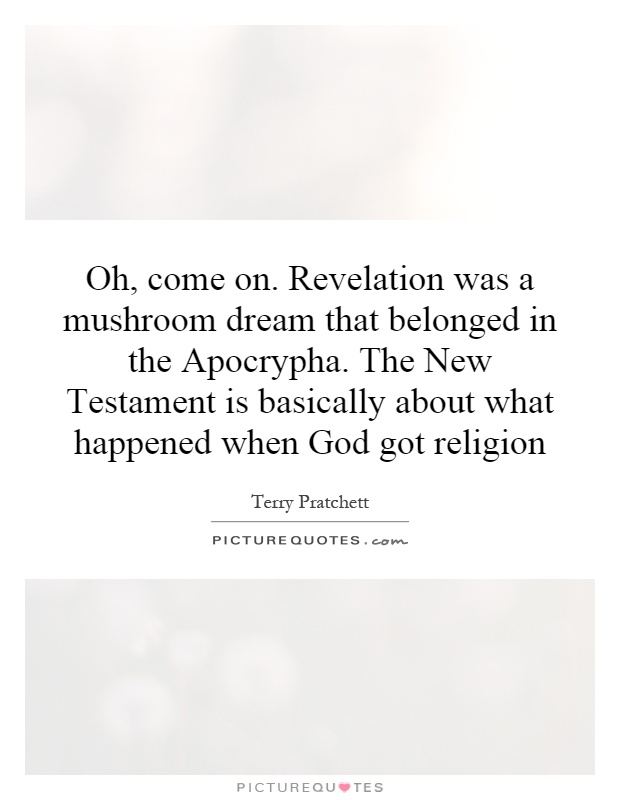Oh, come on. Revelation was a mushroom dream that belonged in the Apocrypha. The New Testament is basically about what happened when God got religion Picture Quote #1