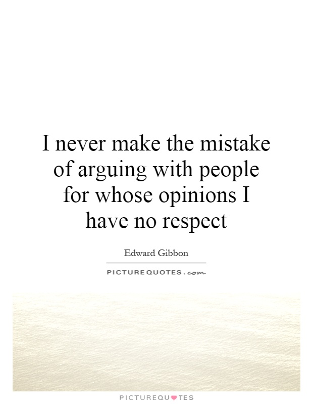 I never make the mistake of arguing with people for whose opinions I have no respect Picture Quote #1