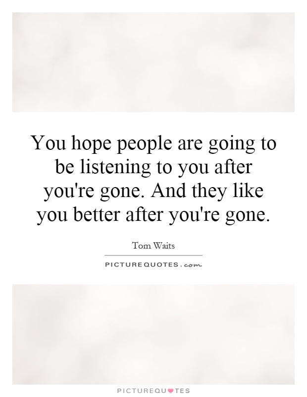 You hope people are going to be listening to you after you're gone. And they like you better after you're gone Picture Quote #1