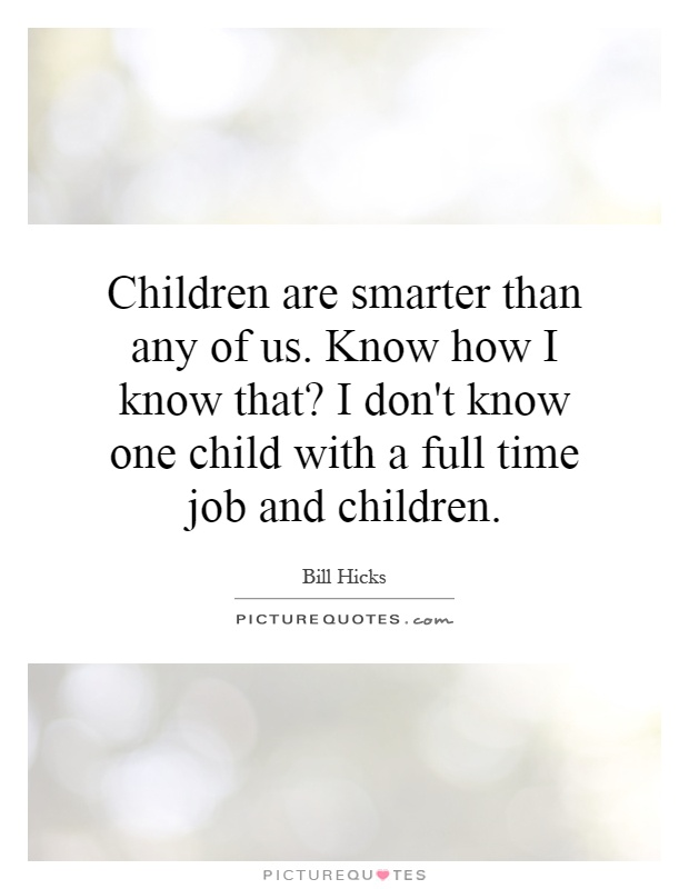 Children are smarter than any of us. Know how I know that? I don't know one child with a full time job and children Picture Quote #1