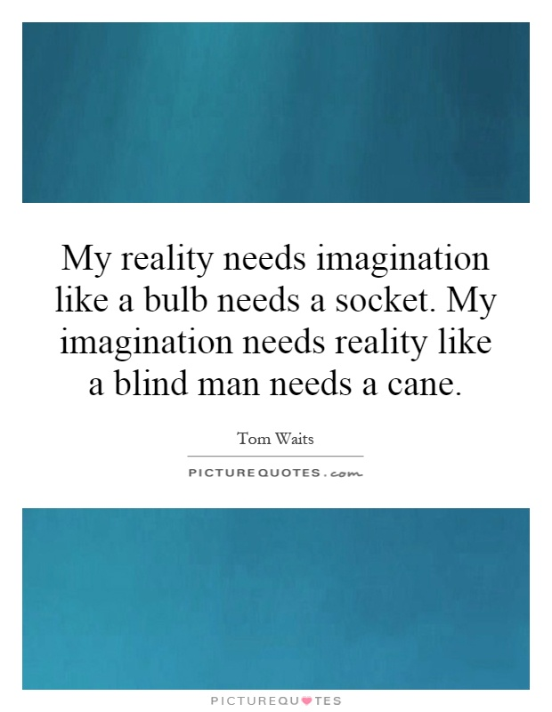 My reality needs imagination like a bulb needs a socket. My imagination needs reality like a blind man needs a cane Picture Quote #1