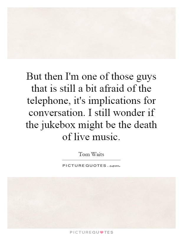 But then I'm one of those guys that is still a bit afraid of the telephone, it's implications for conversation. I still wonder if the jukebox might be the death of live music Picture Quote #1