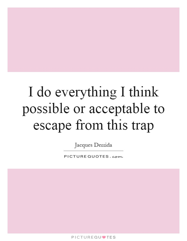 I do everything I think possible or acceptable to escape from this trap Picture Quote #1