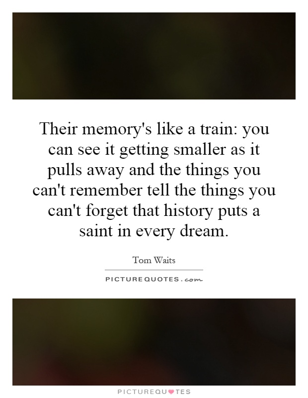 Their memory's like a train: you can see it getting smaller as it pulls away and the things you can't remember tell the things you can't forget that history puts a saint in every dream Picture Quote #1