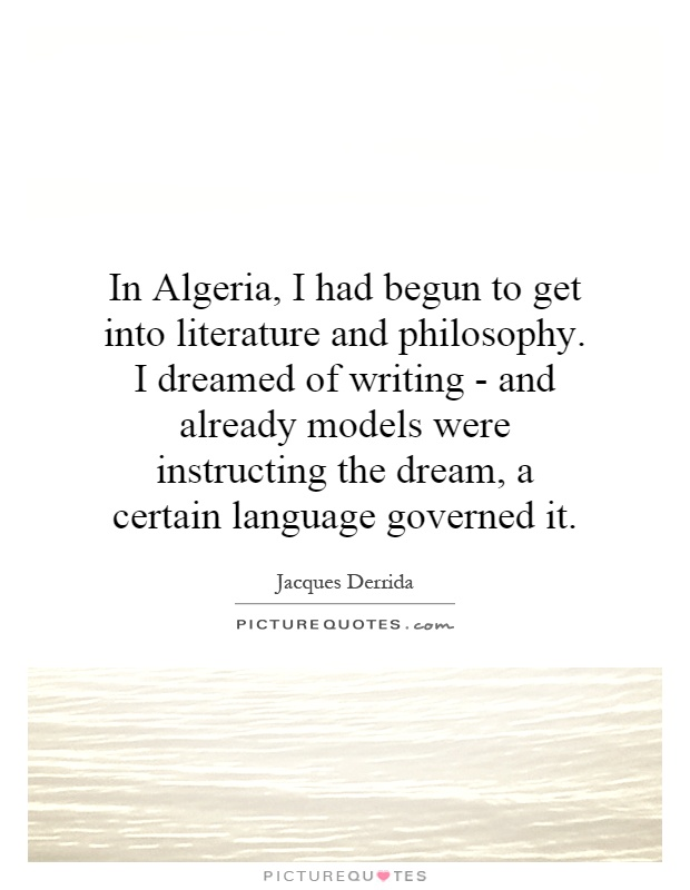 In Algeria, I had begun to get into literature and philosophy. I dreamed of writing - and already models were instructing the dream, a certain language governed it Picture Quote #1