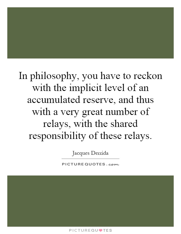 In philosophy, you have to reckon with the implicit level of an accumulated reserve, and thus with a very great number of relays, with the shared responsibility of these relays Picture Quote #1