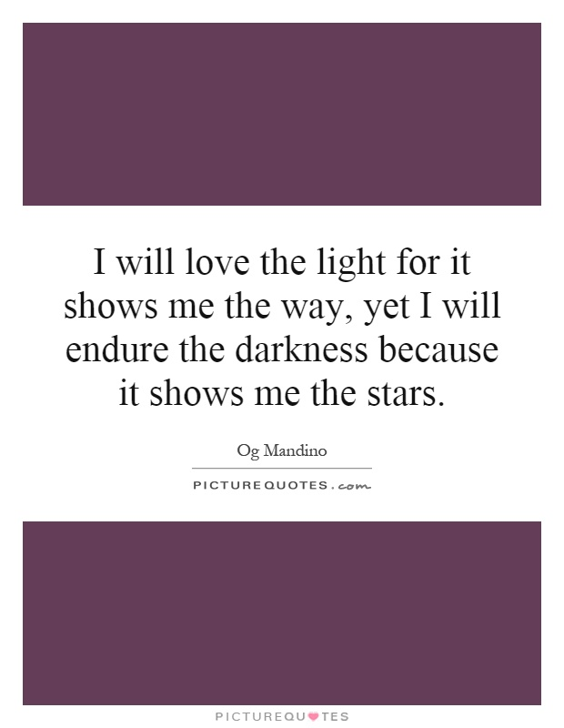 I will love the light for it shows me the way, yet I will endure the darkness because it shows me the stars Picture Quote #1