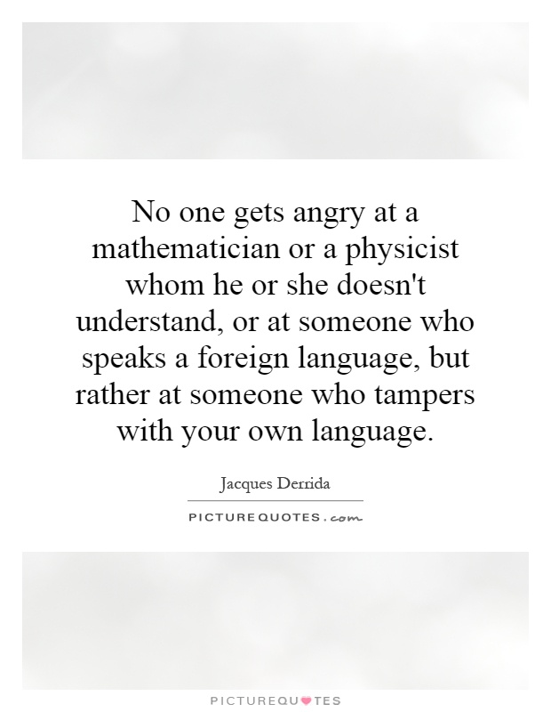 No one gets angry at a mathematician or a physicist whom he or she doesn't understand, or at someone who speaks a foreign language, but rather at someone who tampers with your own language Picture Quote #1