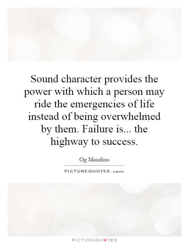 Sound character provides the power with which a person may ride the emergencies of life instead of being overwhelmed by them. Failure is... the highway to success Picture Quote #1