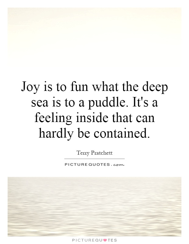Joy is to fun what the deep sea is to a puddle. It's a feeling inside that can hardly be contained Picture Quote #1