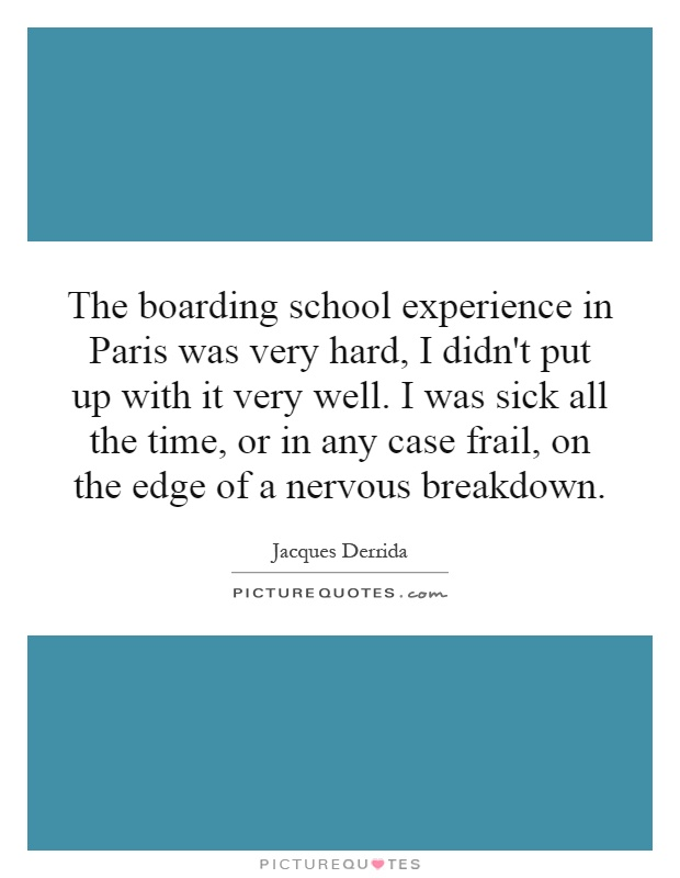 The boarding school experience in Paris was very hard, I didn't put up with it very well. I was sick all the time, or in any case frail, on the edge of a nervous breakdown Picture Quote #1