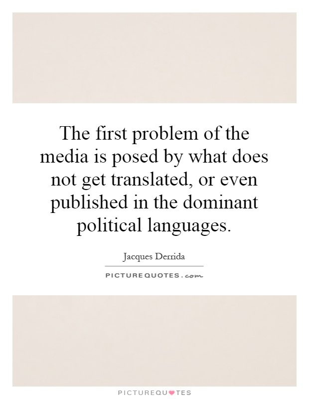 The first problem of the media is posed by what does not get translated, or even published in the dominant political languages Picture Quote #1