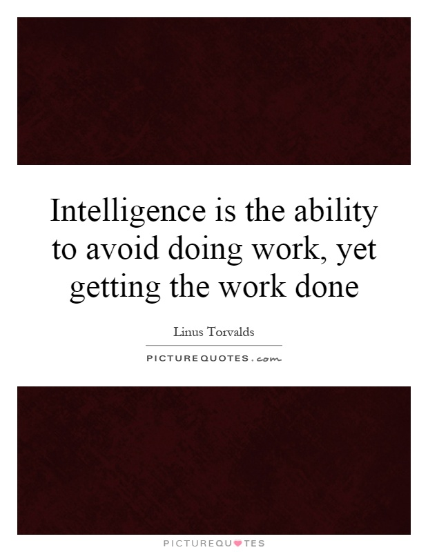 Intelligence is the ability to avoid doing work, yet getting the work done Picture Quote #1