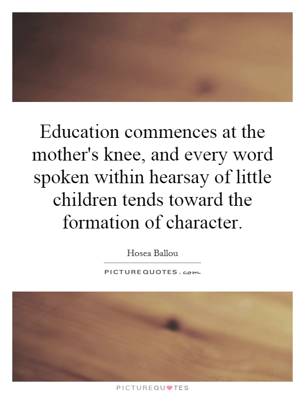 Education commences at the mother's knee, and every word spoken within hearsay of little children tends toward the formation of character Picture Quote #1