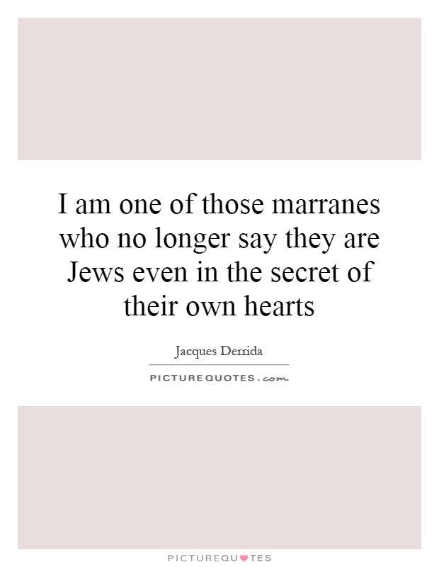 I am one of those marranes who no longer say they are Jews even in the secret of their own hearts Picture Quote #1
