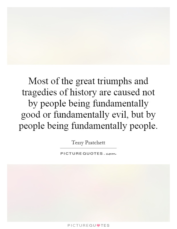 Most of the great triumphs and tragedies of history are caused not by people being fundamentally good or fundamentally evil, but by people being fundamentally people Picture Quote #1