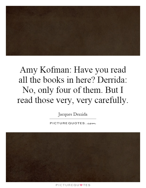Amy Kofman: Have you read all the books in here? Derrida: No, only four of them. But I read those very, very carefully Picture Quote #1