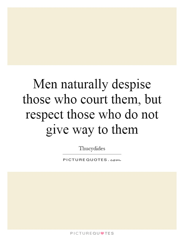 Men naturally despise those who court them, but respect those who do not give way to them Picture Quote #1
