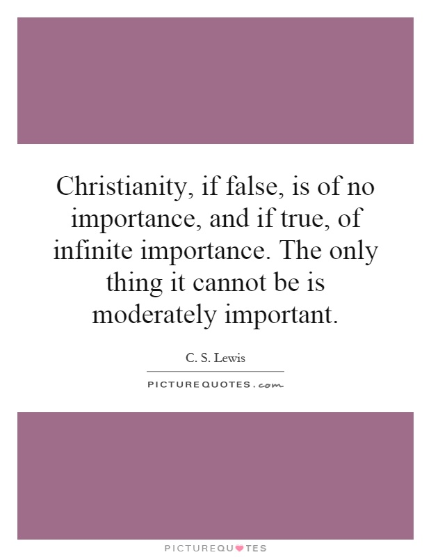 Christianity, if false, is of no importance, and if true, of infinite importance. The only thing it cannot be is moderately important Picture Quote #1