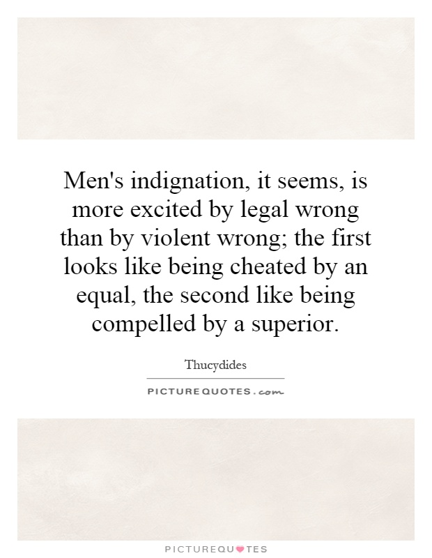 Men's indignation, it seems, is more excited by legal wrong than by violent wrong; the first looks like being cheated by an equal, the second like being compelled by a superior Picture Quote #1