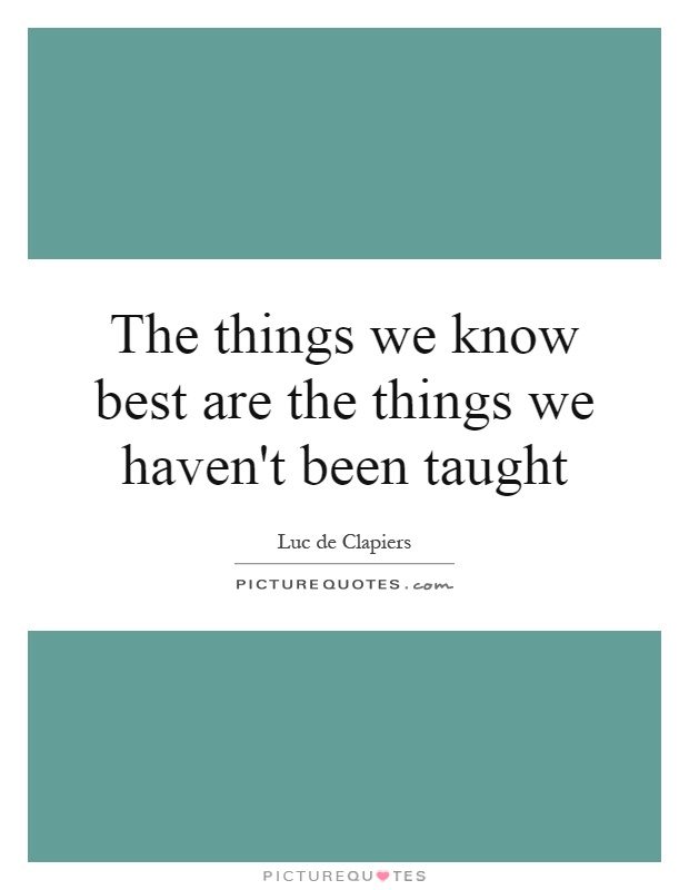 The things we know best are the things we haven't been taught Picture Quote #1