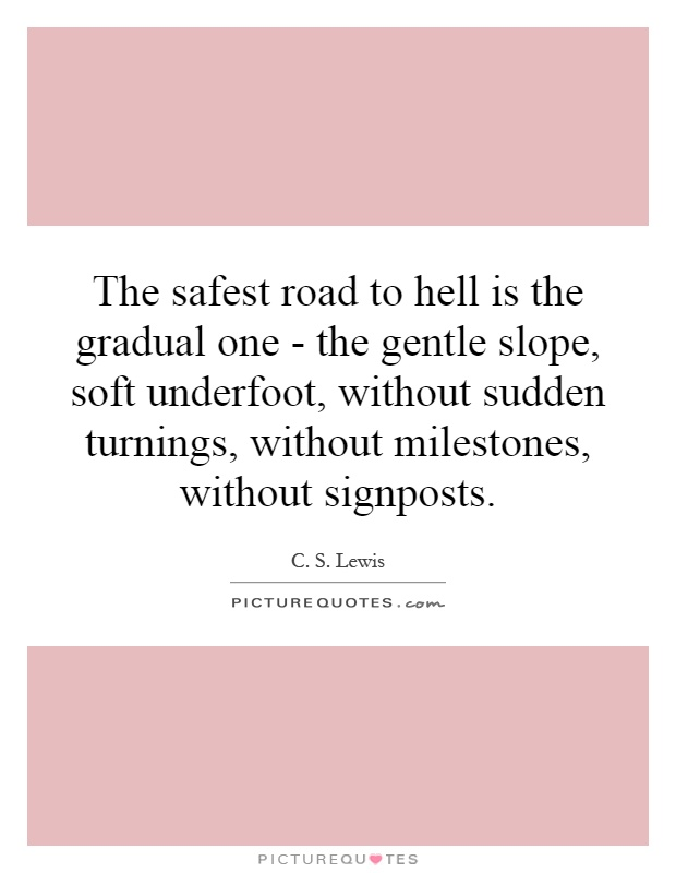 The safest road to hell is the gradual one - the gentle slope, soft underfoot, without sudden turnings, without milestones, without signposts Picture Quote #1
