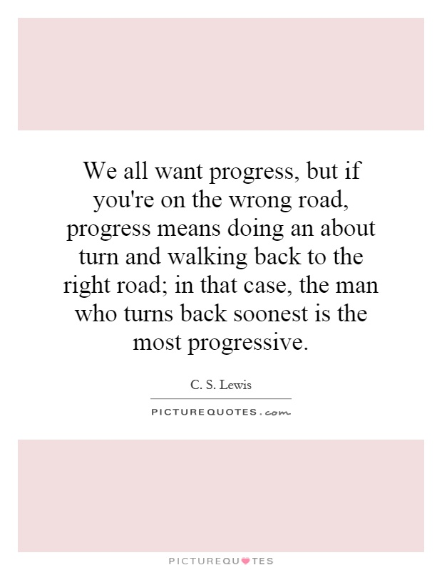 We all want progress, but if you're on the wrong road, progress means doing an about turn and walking back to the right road; in that case, the man who turns back soonest is the most progressive Picture Quote #1