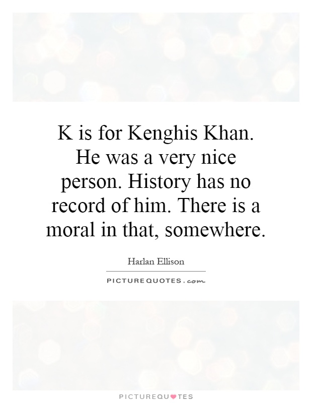 K is for Kenghis Khan. He was a very nice person. History has no record of him. There is a moral in that, somewhere Picture Quote #1