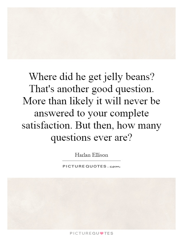 Where did he get jelly beans? That's another good question. More than likely it will never be answered to your complete satisfaction. But then, how many questions ever are? Picture Quote #1