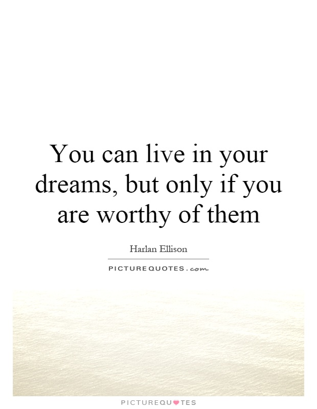 You can live in your dreams, but only if you are worthy of them Picture Quote #1