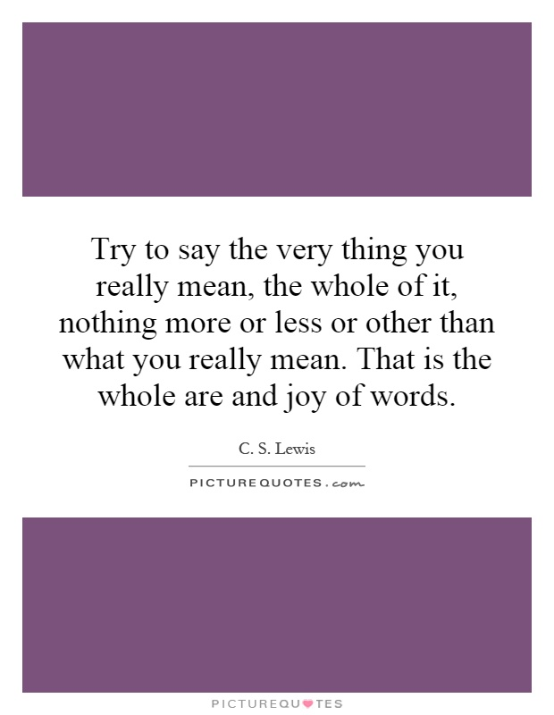 Try To Say The Very Thing You Really Mean, The Whole Of It