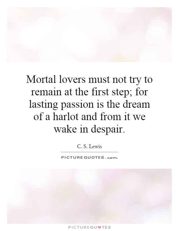 Mortal lovers must not try to remain at the first step; for lasting passion is the dream of a harlot and from it we wake in despair Picture Quote #1