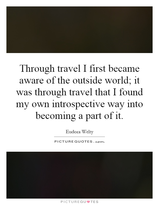 Through travel I first became aware of the outside world; it was through travel that I found my own introspective way into becoming a part of it Picture Quote #1