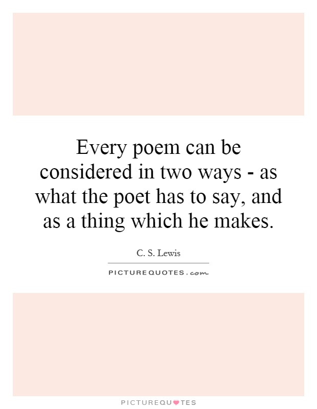 Every poem can be considered in two ways - as what the poet has to say, and as a thing which he makes Picture Quote #1