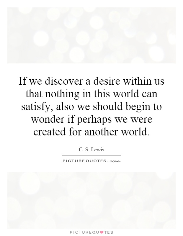 If we discover a desire within us that nothing in this world can satisfy, also we should begin to wonder if perhaps we were created for another world Picture Quote #1