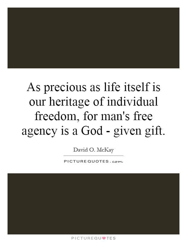As precious as life itself is our heritage of individual freedom, for man's free agency is a God - given gift Picture Quote #1