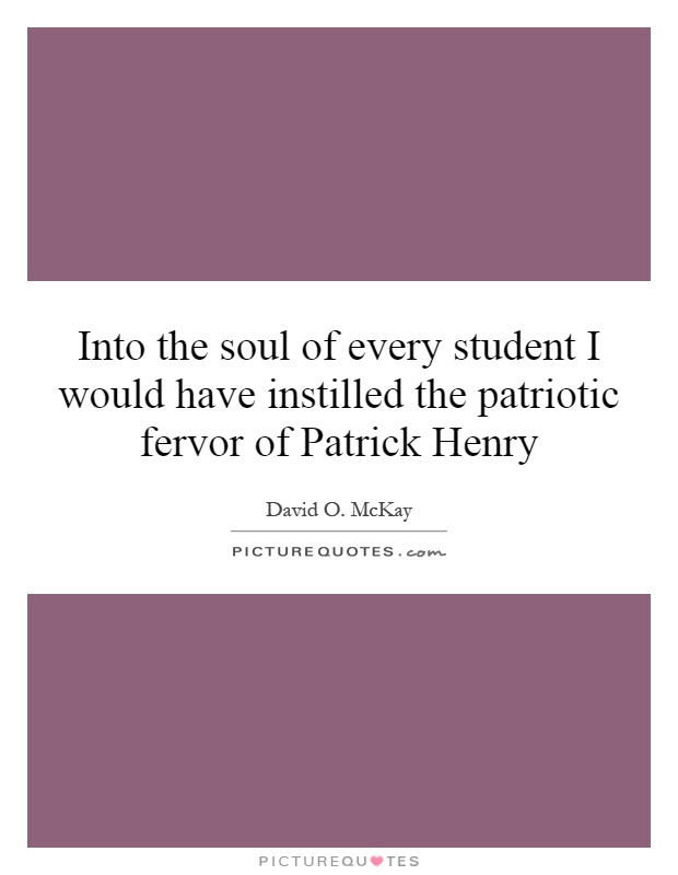 Into the soul of every student I would have instilled the patriotic fervor of Patrick Henry Picture Quote #1