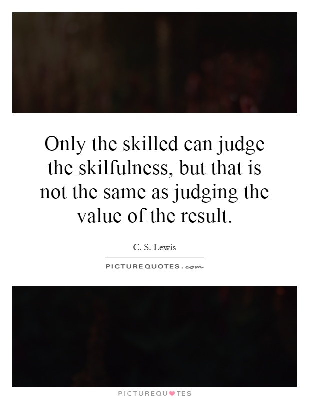 Only the skilled can judge the skilfulness, but that is not the same as judging the value of the result Picture Quote #1