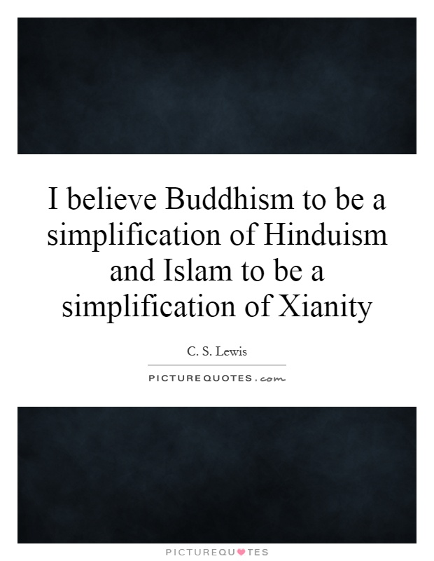 I believe Buddhism to be a simplification of Hinduism and Islam to be a simplification of Xianity Picture Quote #1