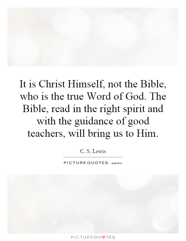 It is Christ Himself, not the Bible, who is the true Word of God. The Bible, read in the right spirit and with the guidance of good teachers, will bring us to Him Picture Quote #1